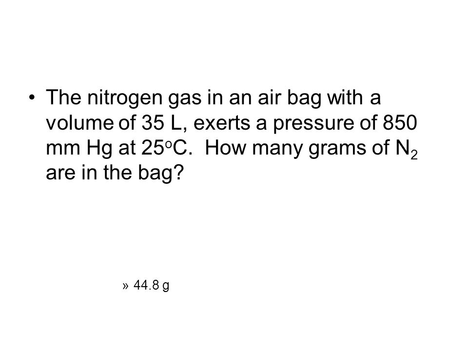 The nitrogen gas in an air bag with a volume of 35 L, exerts a pressure of 850 mm Hg at 25oC. How many grams of N2 are in the bag