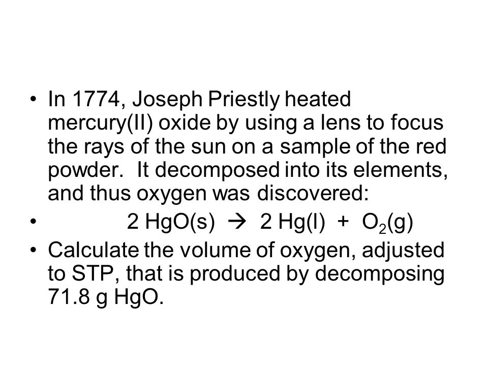 In 1774, Joseph Priestly heated mercury(II) oxide by using a lens to focus the rays of the sun on a sample of the red powder. It decomposed into its elements, and thus oxygen was discovered:
