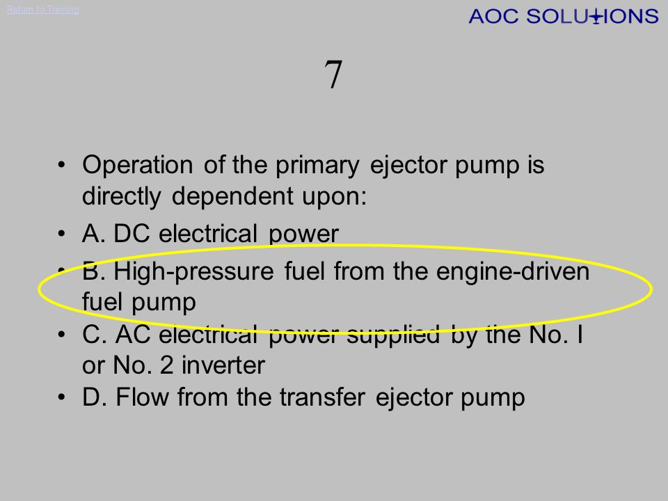 7 Operation of the primary ejector pump is directly dependent upon:
