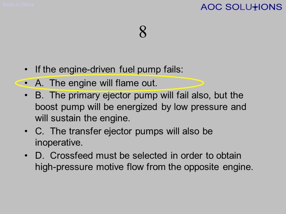 8 If the engine-driven fuel pump fails: A. The engine will flame out.