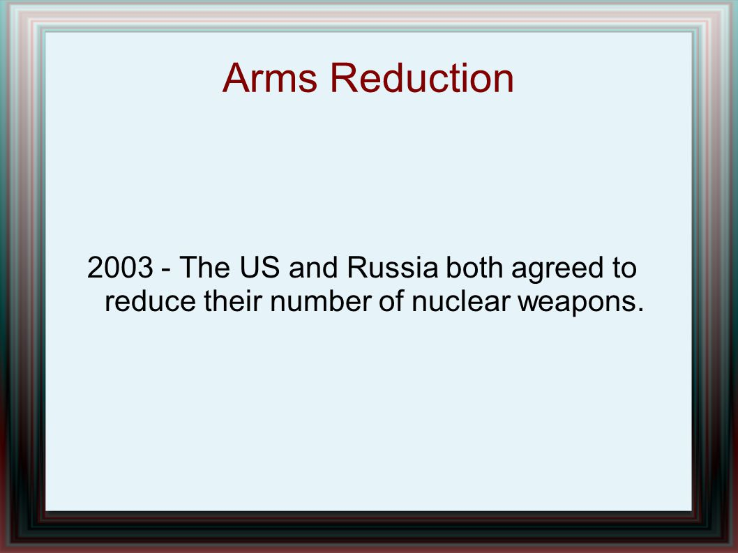 Arms Reduction The US and Russia both agreed to reduce their number of nuclear weapons.