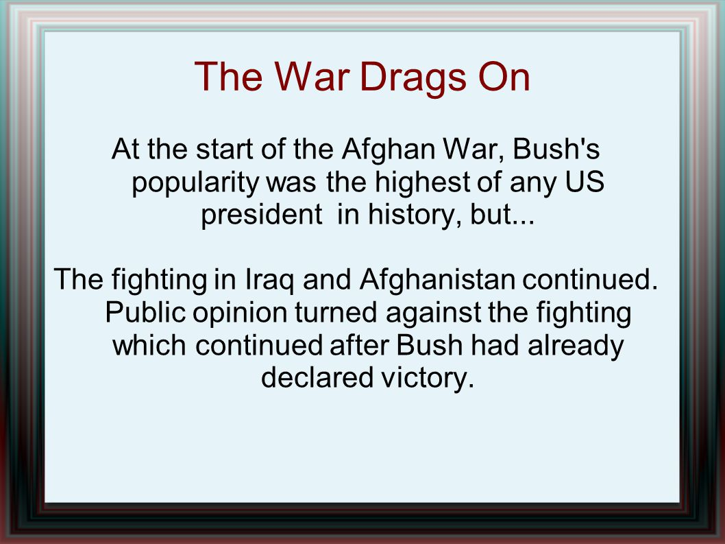 The War Drags On At the start of the Afghan War, Bush s popularity was the highest of any US president in history, but...