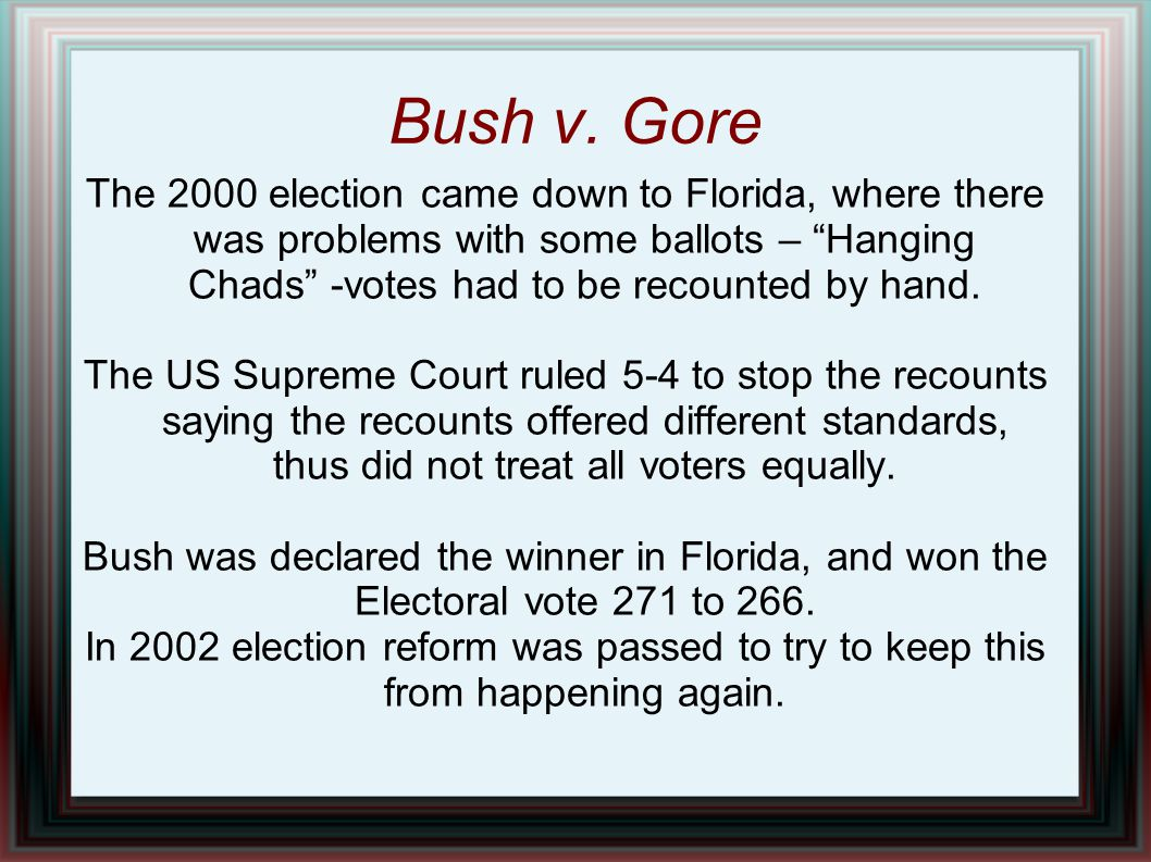 Bush v. Gore The 2000 election came down to Florida, where there was problems with some ballots – Hanging Chads -votes had to be recounted by hand.