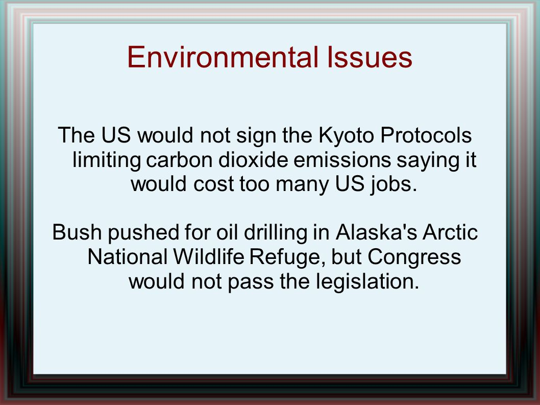 Environmental Issues The US would not sign the Kyoto Protocols limiting carbon dioxide emissions saying it would cost too many US jobs.
