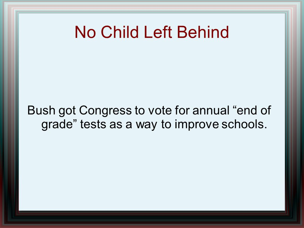 No Child Left Behind Bush got Congress to vote for annual end of grade tests as a way to improve schools.
