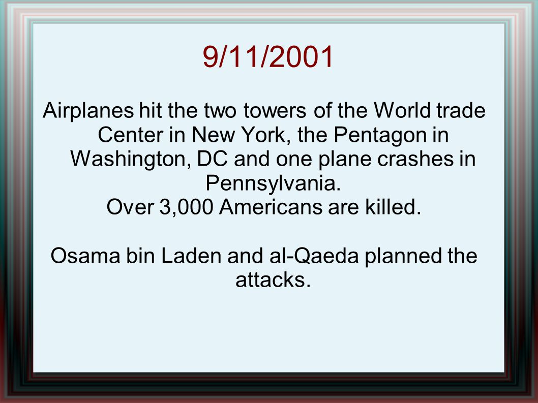 9/11/2001 Airplanes hit the two towers of the World trade Center in New York, the Pentagon in Washington, DC and one plane crashes in Pennsylvania.