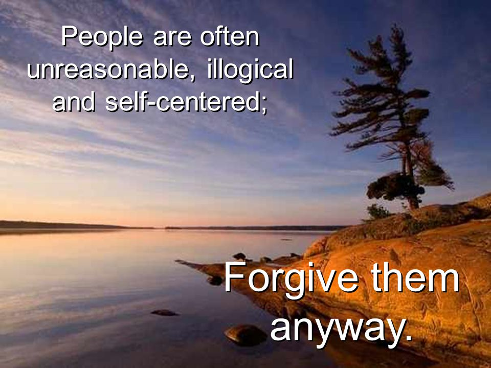 People are often unreasonable, illogical and self-centered;