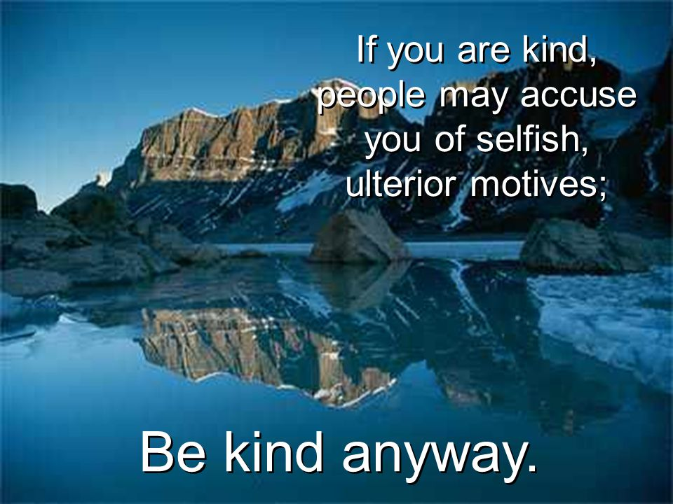 If you are kind, people may accuse you of selfish, ulterior motives;