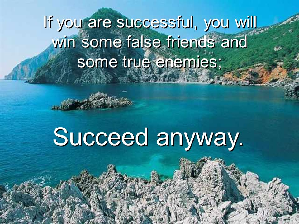 If you are successful, you will win some false friends and some true enemies;