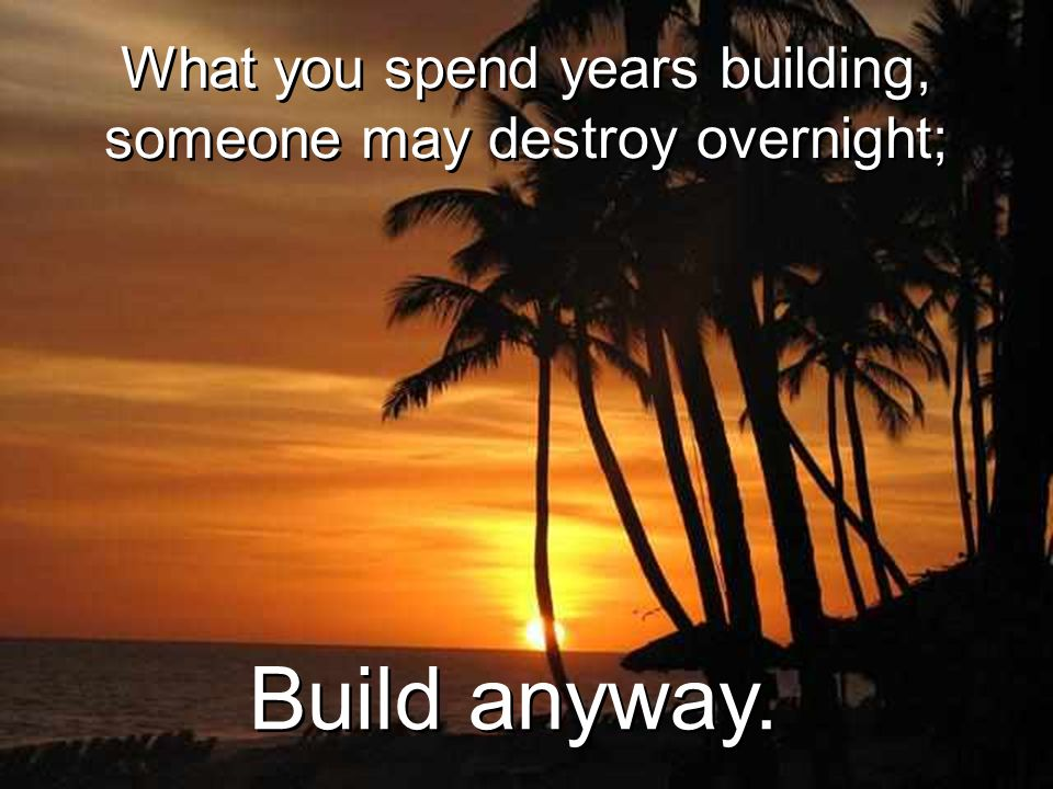 What you spend years building, someone may destroy overnight;