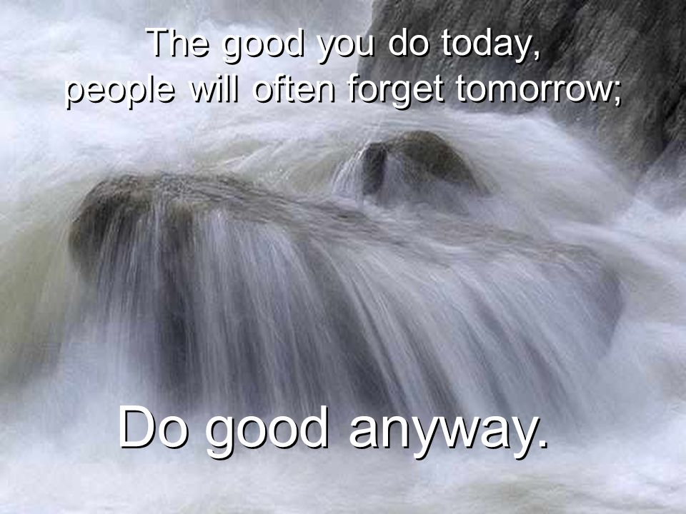 The good you do today, people will often forget tomorrow;