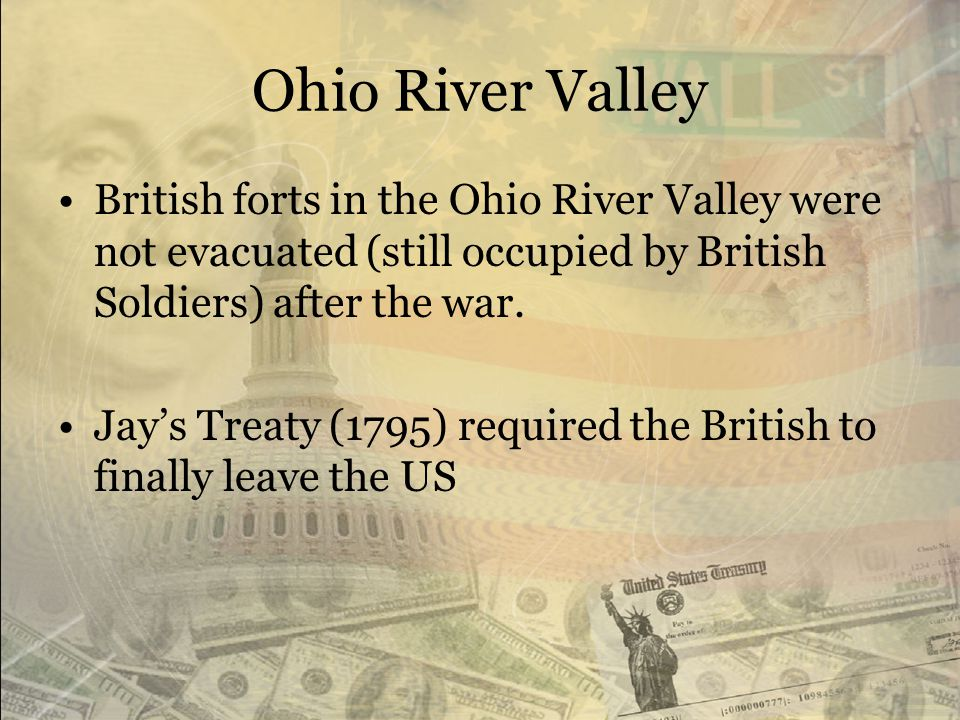Ohio River Valley British forts in the Ohio River Valley were not evacuated (still occupied by British Soldiers) after the war.