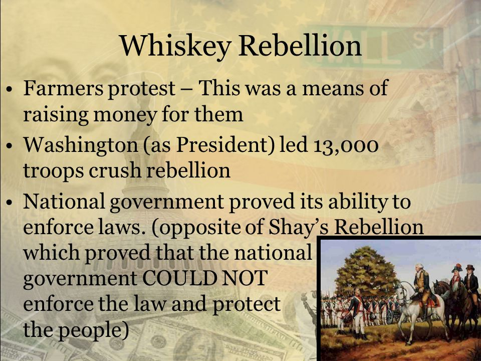 Whiskey Rebellion Farmers protest – This was a means of raising money for them. Washington (as President) led 13,000 troops crush rebellion.