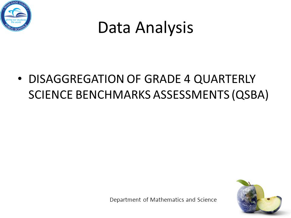 Data Analysis DISAGGREGATION OF GRADE 4 QUARTERLY SCIENCE BENCHMARKS ASSESSMENTS (QSBA) Department of Mathematics and Science.