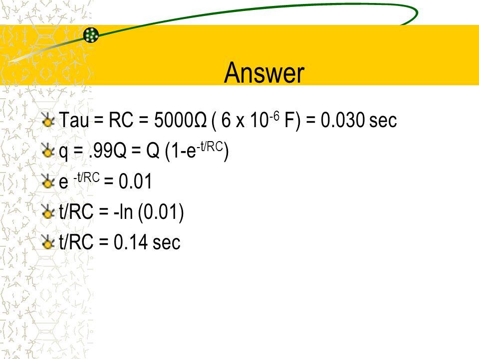 Answer Tau = RC = 5000Ω ( 6 x 10-6 F) = 0.030 sec