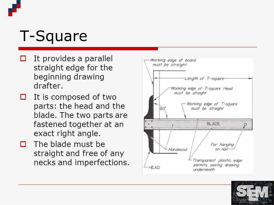 T-Square It provides a parallel straight edge for the beginning drawing drafter.