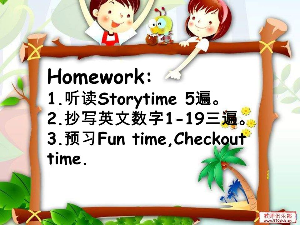 Homework: 1.听读Storytime 5遍。 2.抄写英文数字1-19三遍。