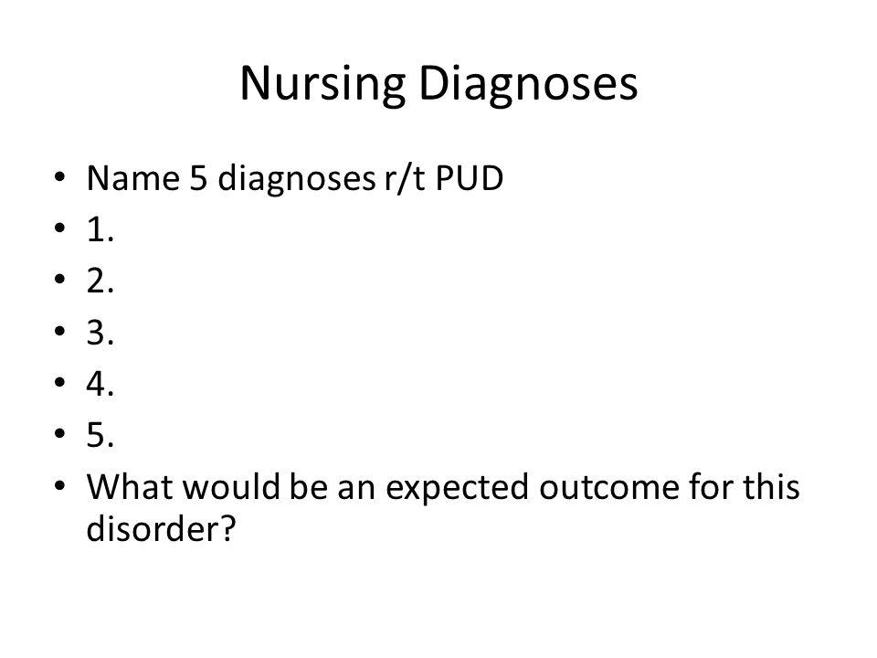 Nursing Diagnoses Name 5 diagnoses r/t PUD 1. 2. 3. 4. 5.