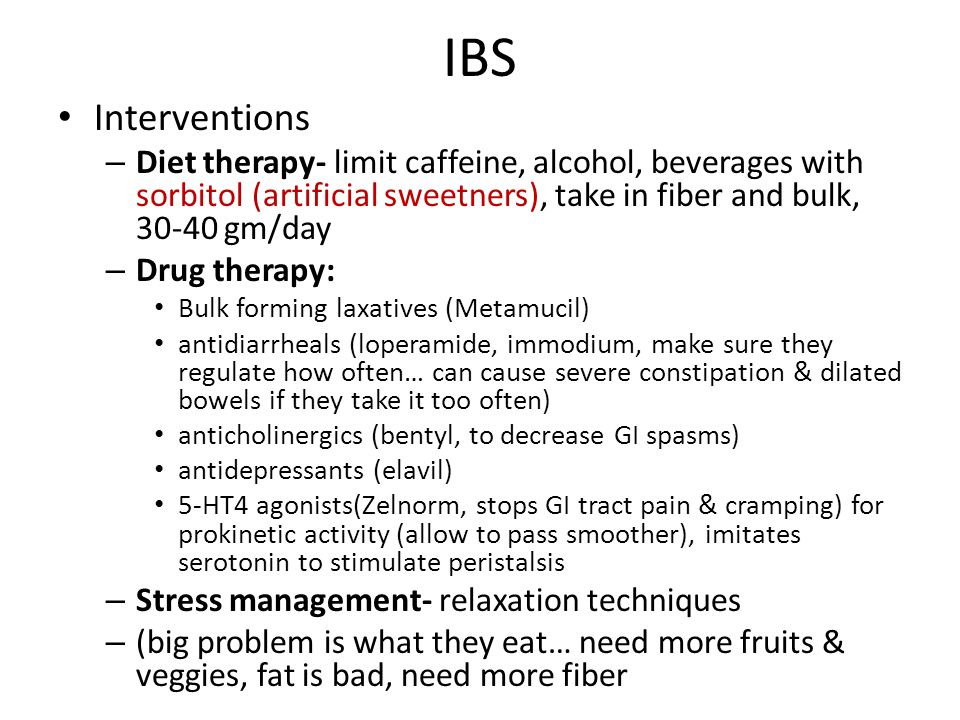 IBS Interventions. Diet therapy- limit caffeine, alcohol, beverages with sorbitol (artificial sweetners), take in fiber and bulk, 30-40 gm/day.