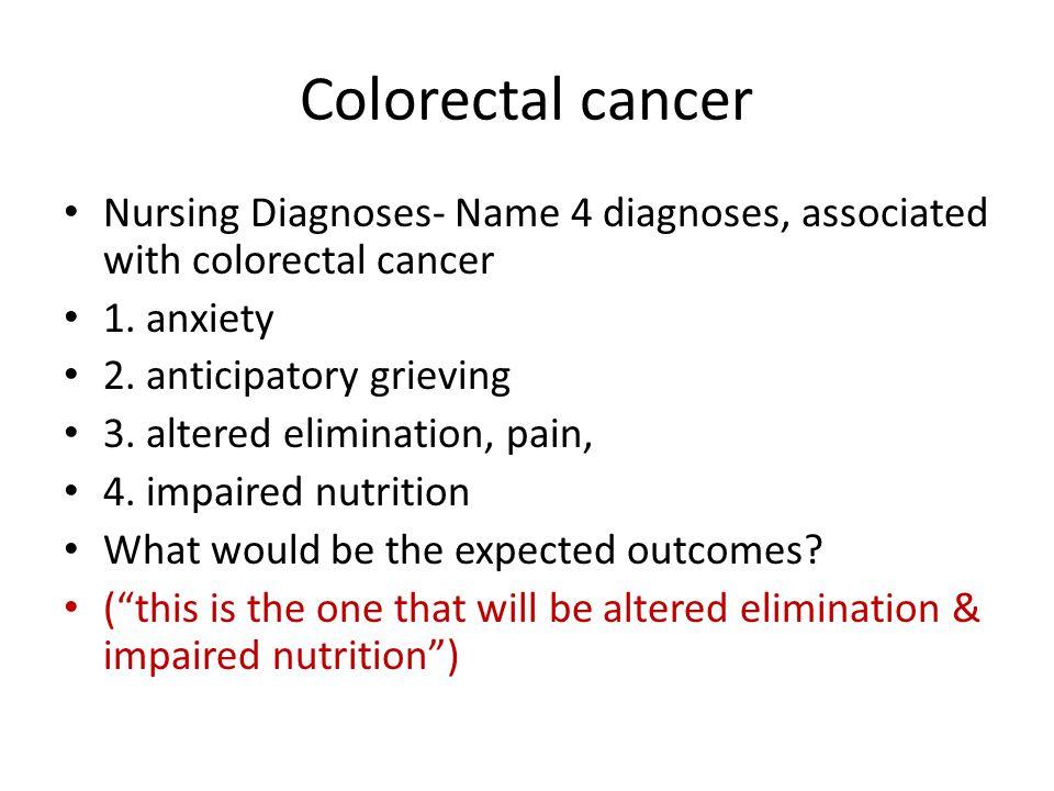 Colorectal cancer Nursing Diagnoses- Name 4 diagnoses, associated with colorectal cancer. 1. anxiety.