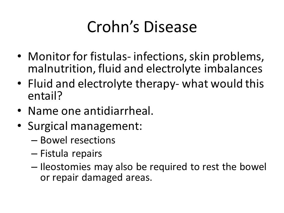 Crohn's Disease Monitor for fistulas- infections, skin problems, malnutrition, fluid and electrolyte imbalances.