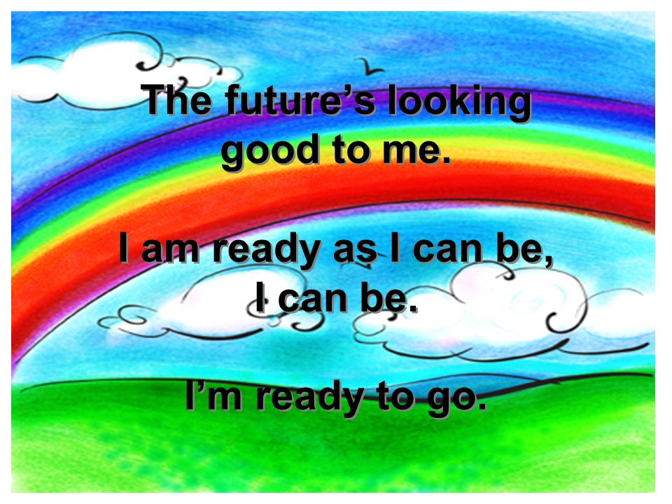 The future's looking good to me. I am ready as I can be, I can be