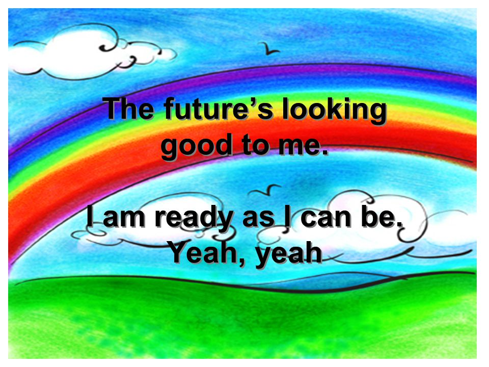 The future's looking good to me. I am ready as I can be. Yeah, yeah