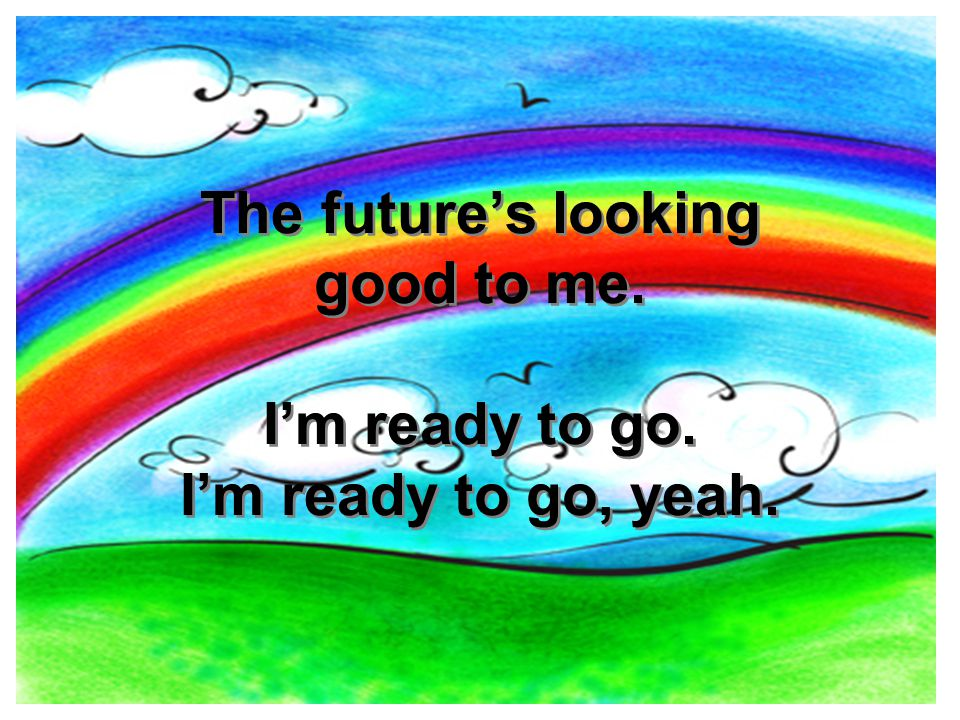 The future's looking good to me. I'm ready to go. I'm ready to go, yeah.