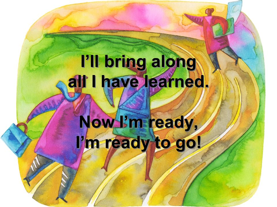 I'll bring along all I have learned. Now I'm ready, I'm ready to go!
