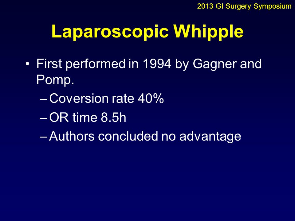 Laparoscopic Whipple First performed in 1994 by Gagner and Pomp.
