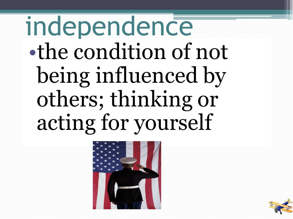 independence the condition of not being influenced by others; thinking or acting for yourself