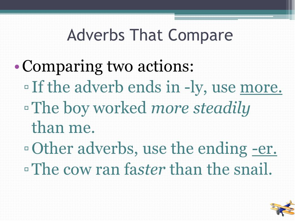 Adverbs That Compare Comparing two actions: If the adverb ends in -ly, use more. The boy worked more steadily than me.