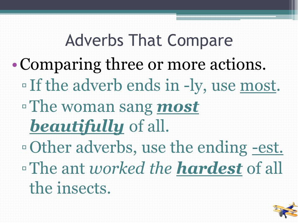 Adverbs That Compare Comparing three or more actions. If the adverb ends in -ly, use most. The woman sang most beautifully of all.