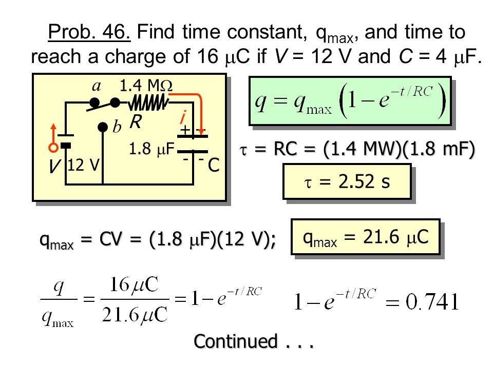 Prob. 46. Find time constant, qmax, and time to reach a charge of 16 mC if V = 12 V and C = 4 mF.