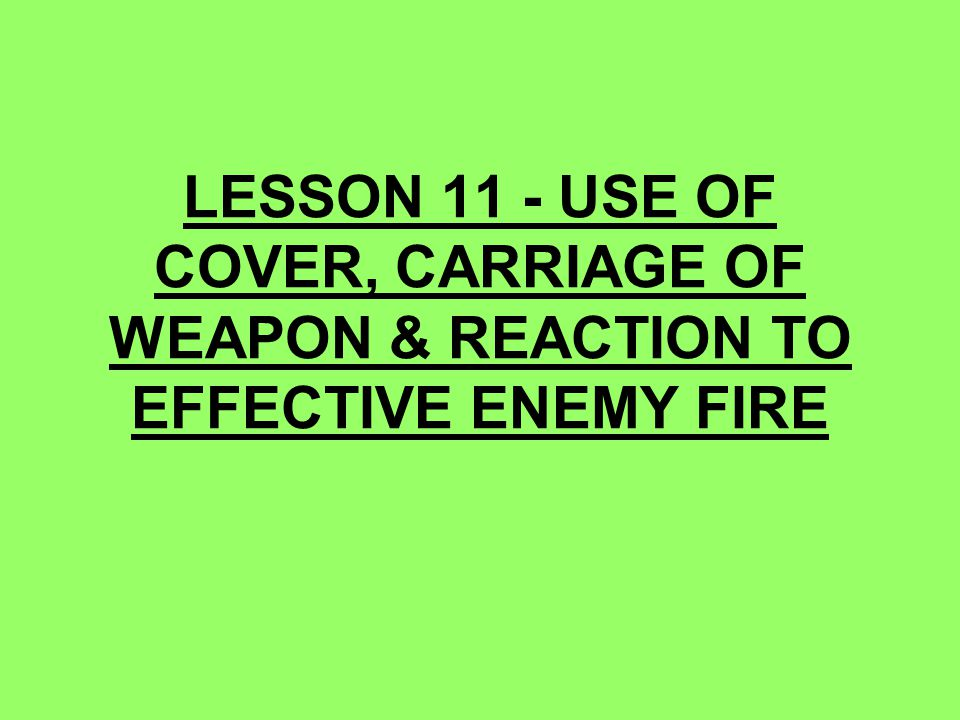 LESSON 11 - USE OF COVER, CARRIAGE OF WEAPON & REACTION TO EFFECTIVE ENEMY FIRE
