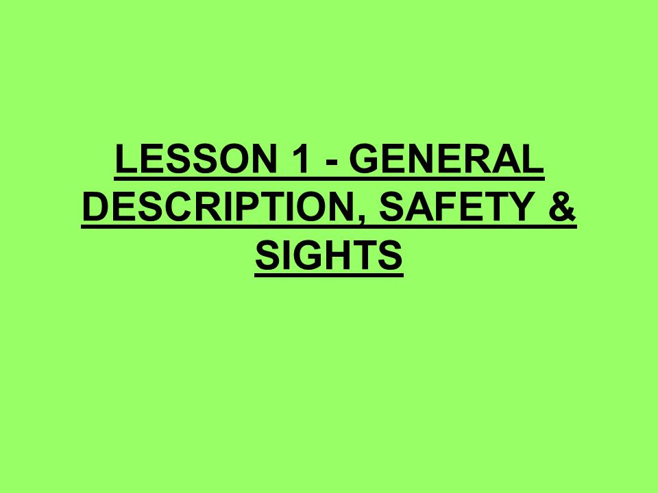 LESSON 1 - GENERAL DESCRIPTION, SAFETY & SIGHTS