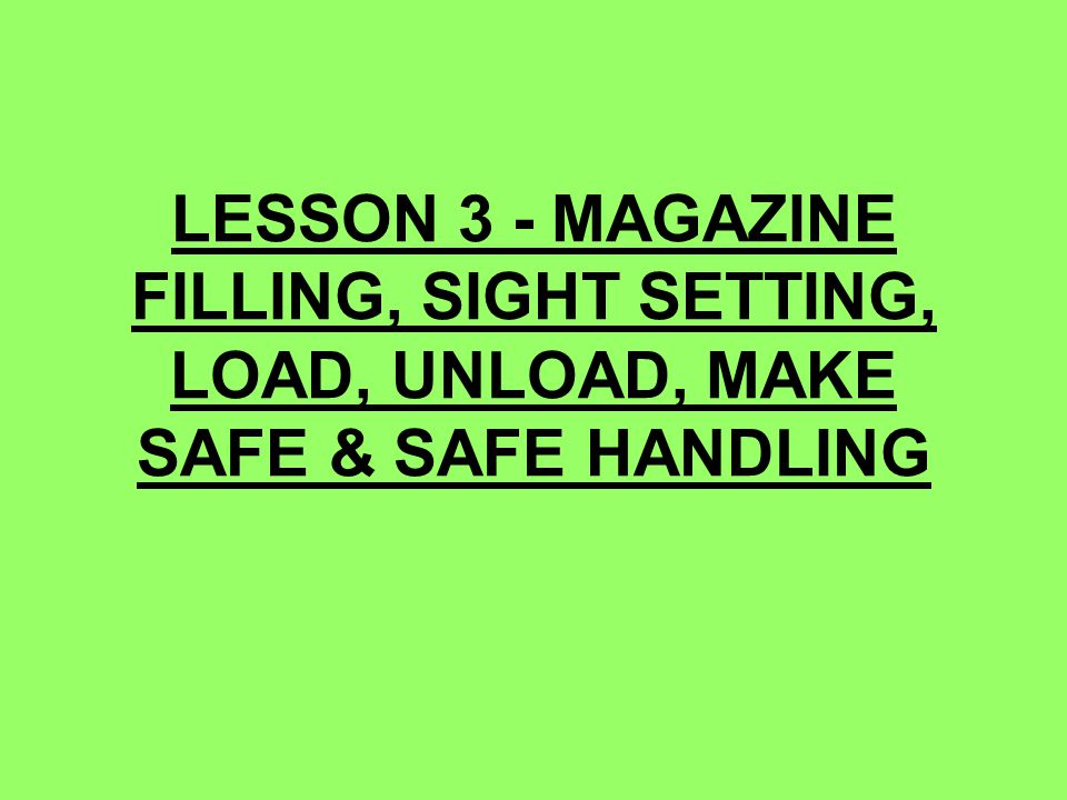 LESSON 3 - MAGAZINE FILLING, SIGHT SETTING, LOAD, UNLOAD, MAKE SAFE & SAFE HANDLING