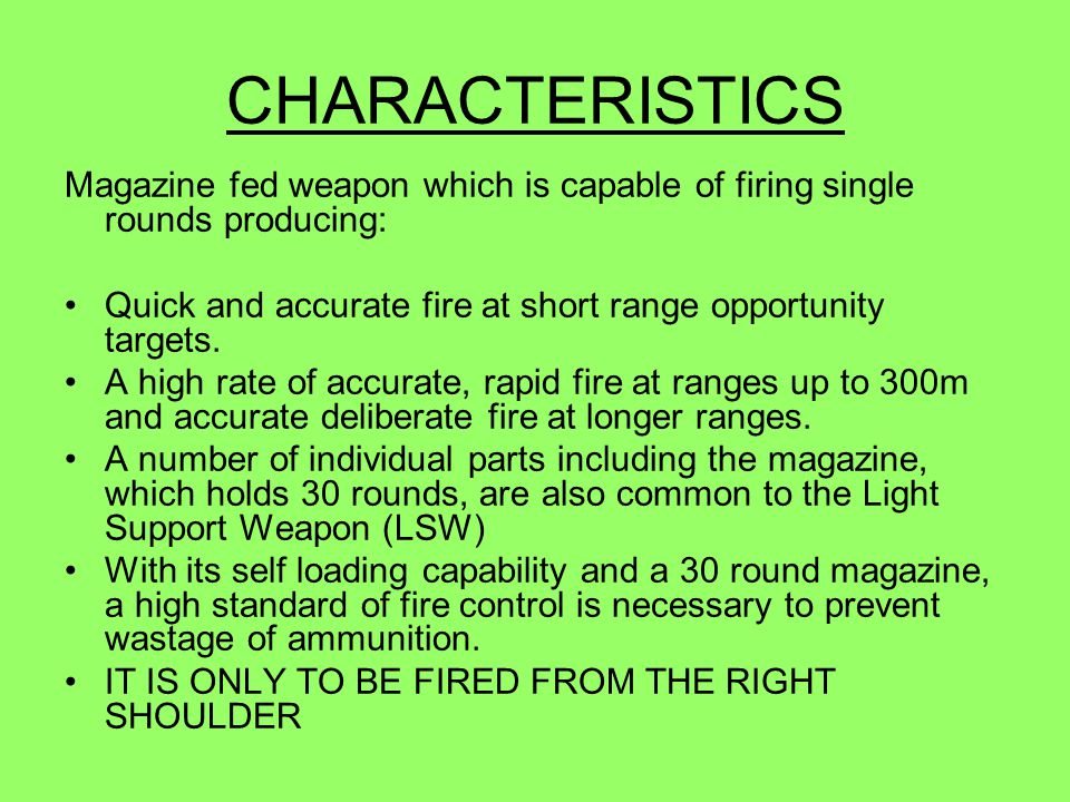 CHARACTERISTICS Magazine fed weapon which is capable of firing single rounds producing: Quick and accurate fire at short range opportunity targets.