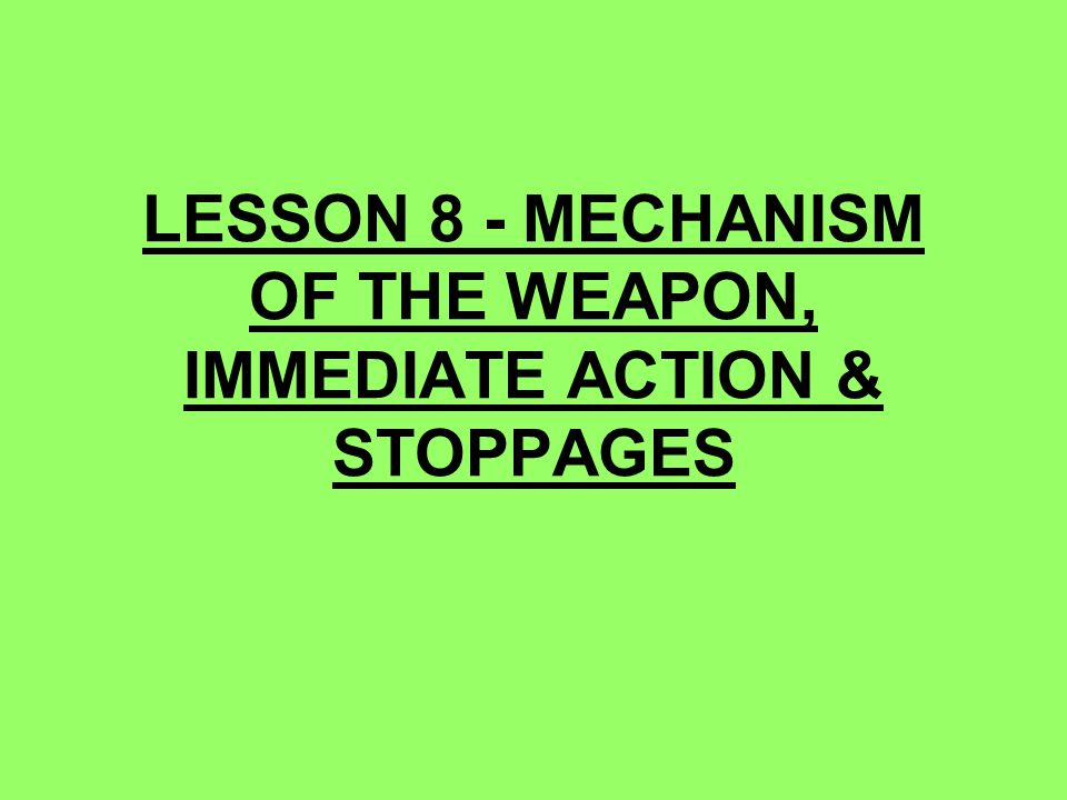 LESSON 8 - MECHANISM OF THE WEAPON, IMMEDIATE ACTION & STOPPAGES
