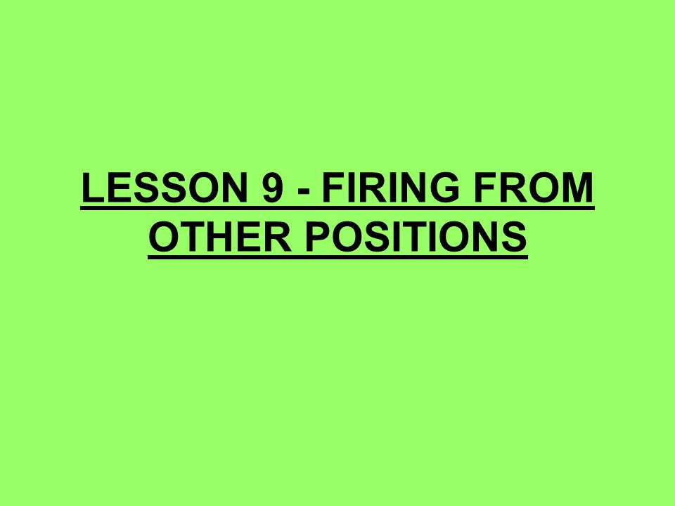 LESSON 9 - FIRING FROM OTHER POSITIONS
