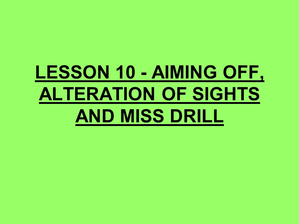 LESSON 10 - AIMING OFF, ALTERATION OF SIGHTS AND MISS DRILL