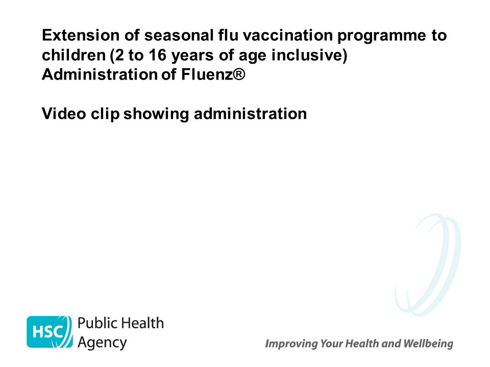 Extension of seasonal flu vaccination programme to children (2 to 16 years of age inclusive) Administration of Fluenz® Video clip showing administration