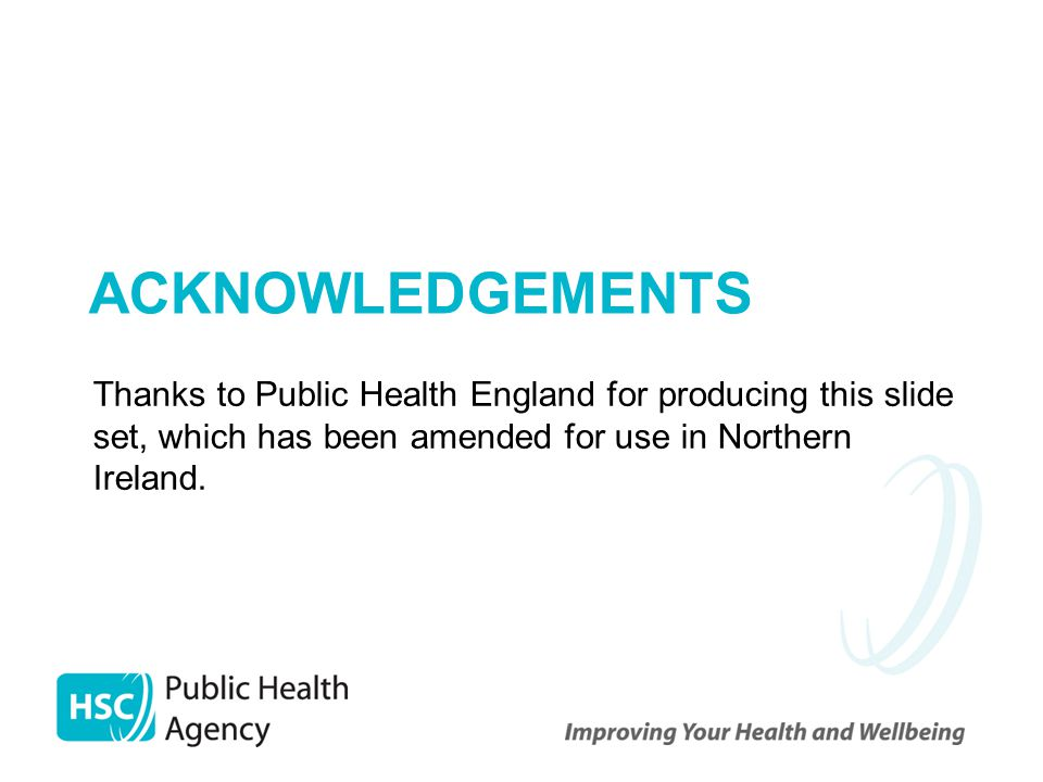 Acknowledgements Thanks to Public Health England for producing this slide set, which has been amended for use in Northern Ireland.
