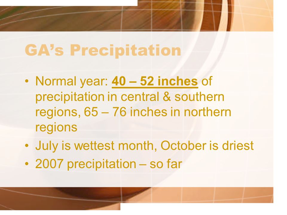 GA's Precipitation Normal year: 40 – 52 inches of precipitation in central & southern regions, 65 – 76 inches in northern regions.