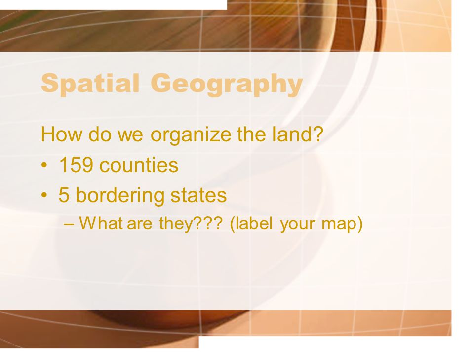 Spatial Geography How do we organize the land 159 counties