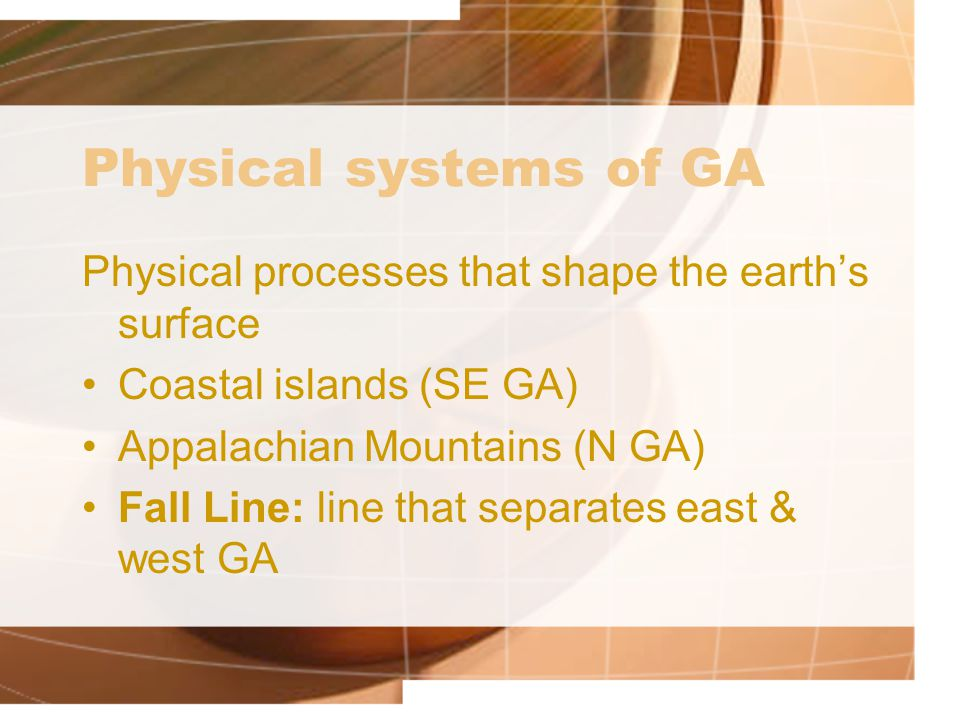 Physical systems of GA Physical processes that shape the earth's surface. Coastal islands (SE GA) Appalachian Mountains (N GA)