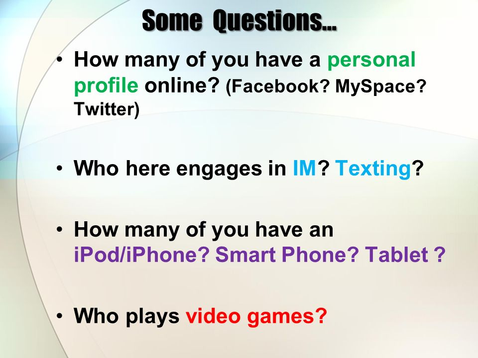Some Questions… How many of you have a personal profile online (Facebook MySpace Twitter) Who here engages in IM Texting