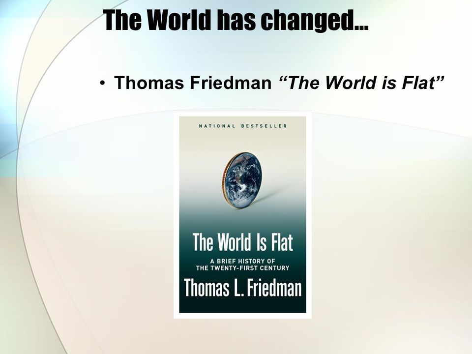 The World has changed… Thomas Friedman The World is Flat