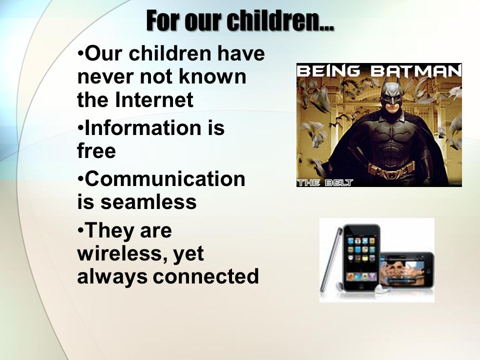 For our children… Our children have never not known the Internet