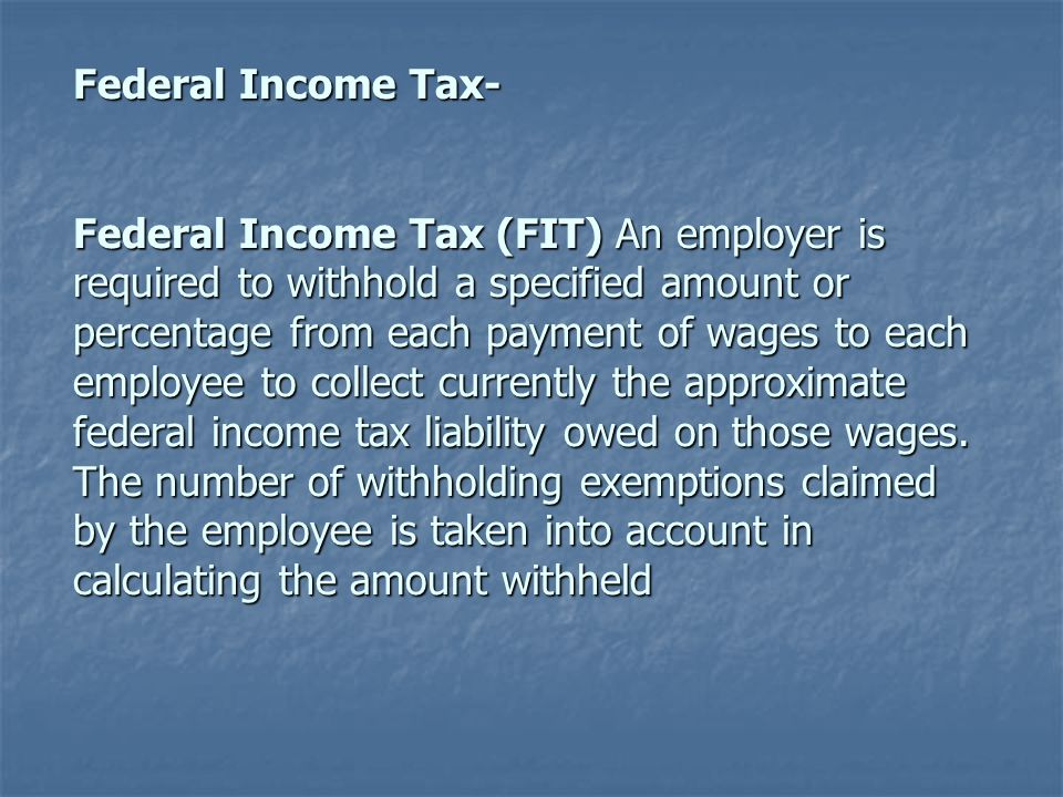 Federal Income Tax- Federal Income Tax (FIT) An employer is required to withhold a specified amount or percentage from each payment of wages to each employee to collect currently the approximate federal income tax liability owed on those wages.